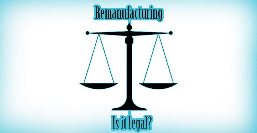 Remanufacturing - is it legal?